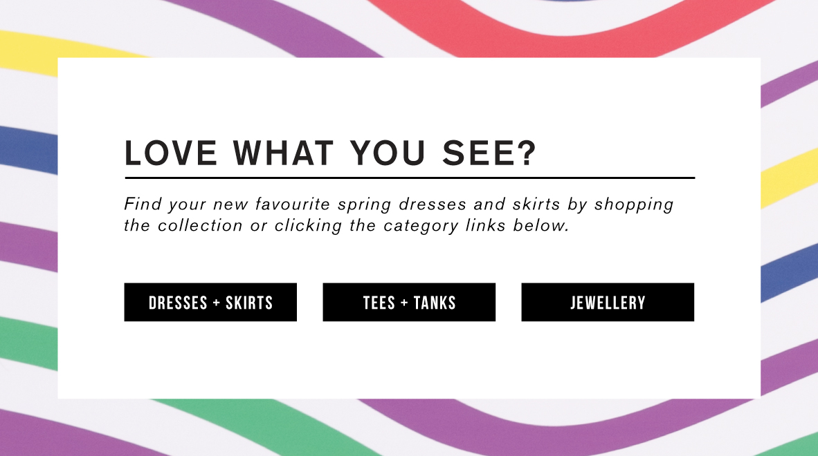 Love what you see? Shop dresses and skirts. Shop tees and tanks. Shop jewellery.