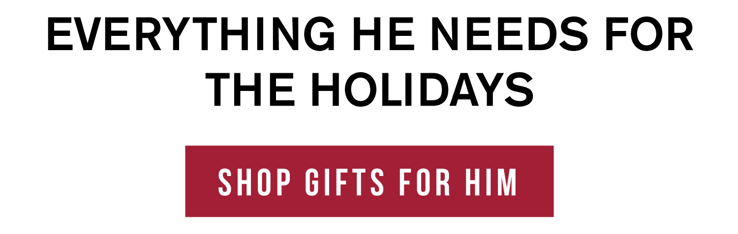 Everything he needs for the holidays. Shop gifts for him.