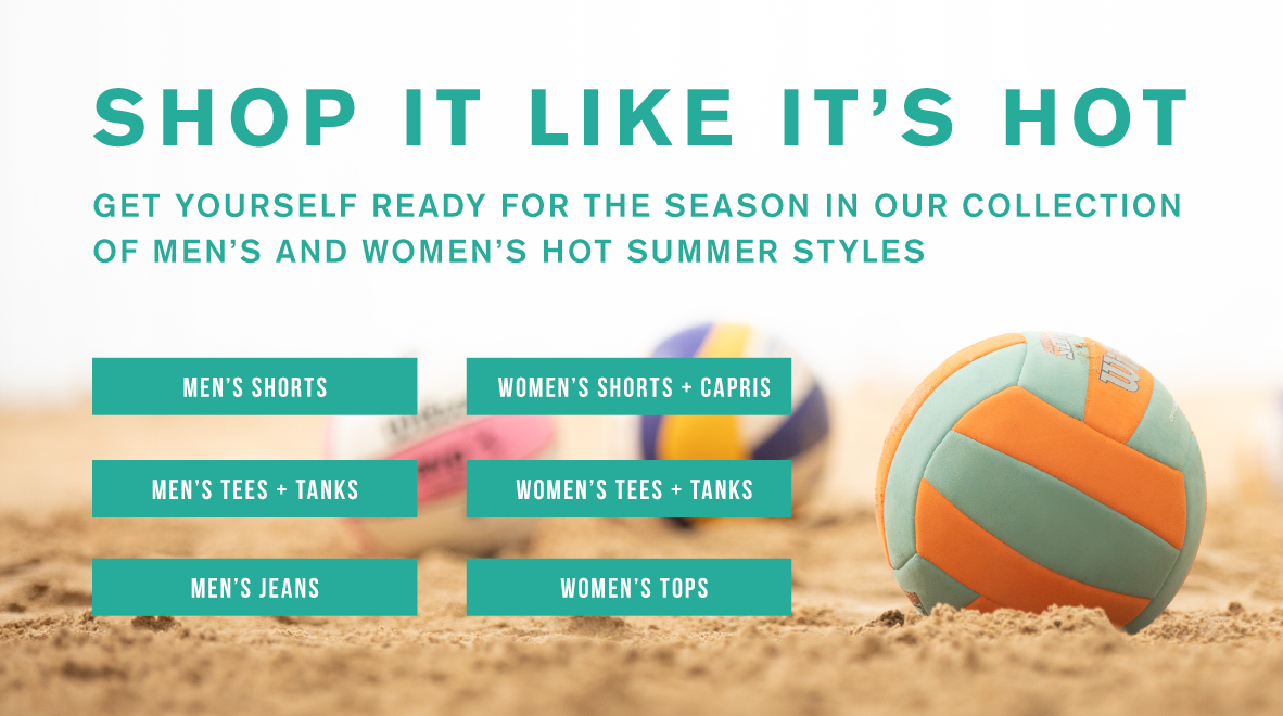 SHOP IT LIKE IT'S HOT. Get yourself ready for the season in our collection of men's and women's hot summer styles.