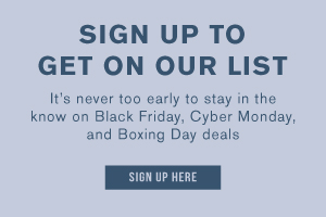 Sign up to get on our list. It's never too early to stay in the know on Black Friday, Cyber Monday, and Boxing Day deals. Sign up here.