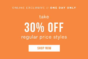 Online exclusive. One day only. Take 30% off regular price styles. Shop now.