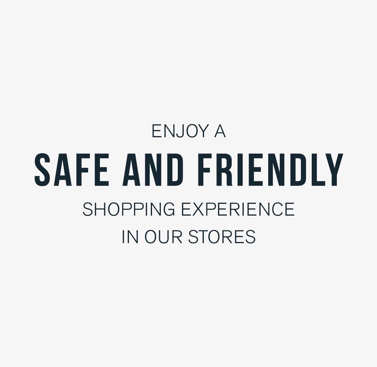 Enjoy a safe and friendly shopping experience in our stores.