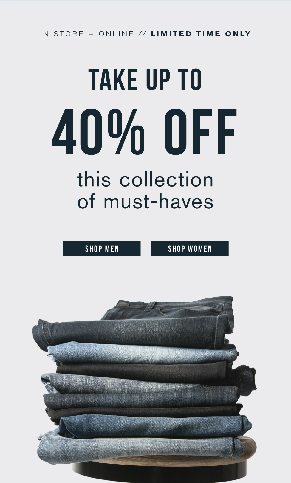 In store and online. Limited time only. Take up to 40% off this collection of must-haves.