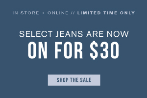 In store + online. Limited time only. Select jeans are now on for $30. Shop the sale.