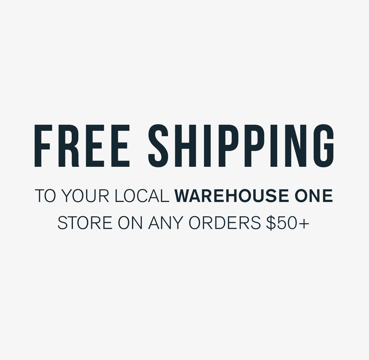 Free shipping to your local Warehouse One store on any order $50+