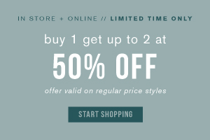 In store + online. Limited time only. Buy 1 get up to 2 at 50% off. Offer valid on regular price styles. Start shopping.