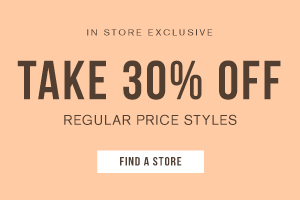 In store exclusive. Take 30% off regular price styles. Find a store.