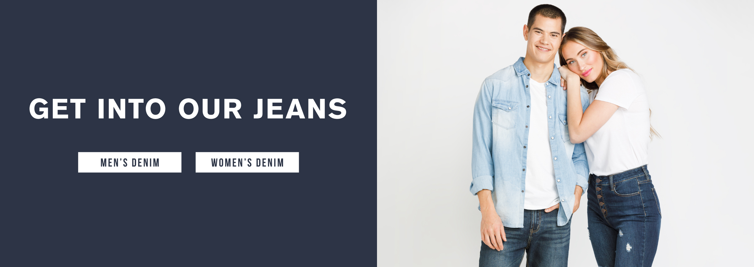Get into our jeans. Men's denim. Women's denim.
