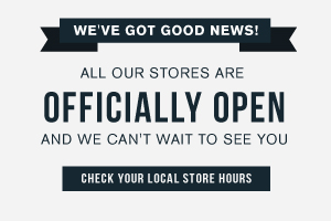 We've got good news! All our stores are officially open, and we can't wait to see you. Check your local store hours.