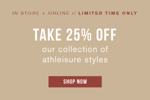 In store and online. Limited time only. Take 25% off our collection of athleisure styles. Shop now.