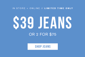 In store + online. Limited time only. $39 or 2 for $75 jeans. Shop jeans.