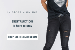 IN STORE + ONLINE. DESTRUCTION IS HERE TO STAY. SHOP OUR DISTRESSED DENIM.