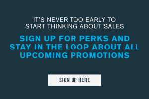 It's never too early to start thinking about sales. Sign up for perks and stay in the loop about all upcoming promotions. Sign up here.