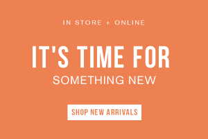 IN STORE + ONLINE. IT'S TIME FOR SOMETHING NEW. SHOP NEW ARRIVALS.