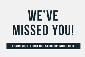 We've missed you! Learn more about our store openings here.