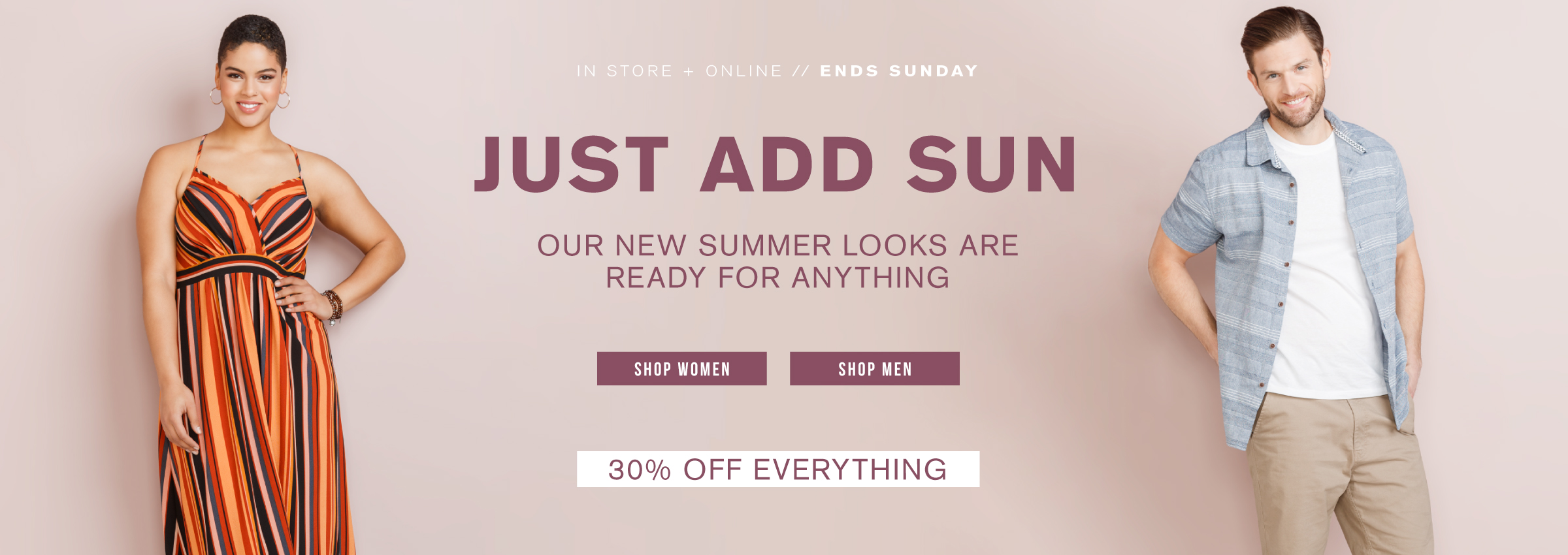 Just add sun. Our new summer looks are ready for anything. Shop women. Shop men.