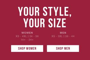 Your style, your size. Women XS - 4XL | 24 - 36 | 14+ - 24+. Men XS - 3XL | 26 - 44. Shop men. Shop women.