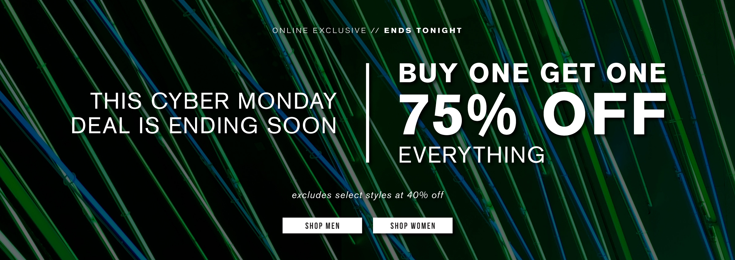 Online exclusive. Ends tonight. This Cyber Monday deal is ending soon. Buy one get one 75% off everything. Excludes select styles at 40% off. Shop men. Shop women.