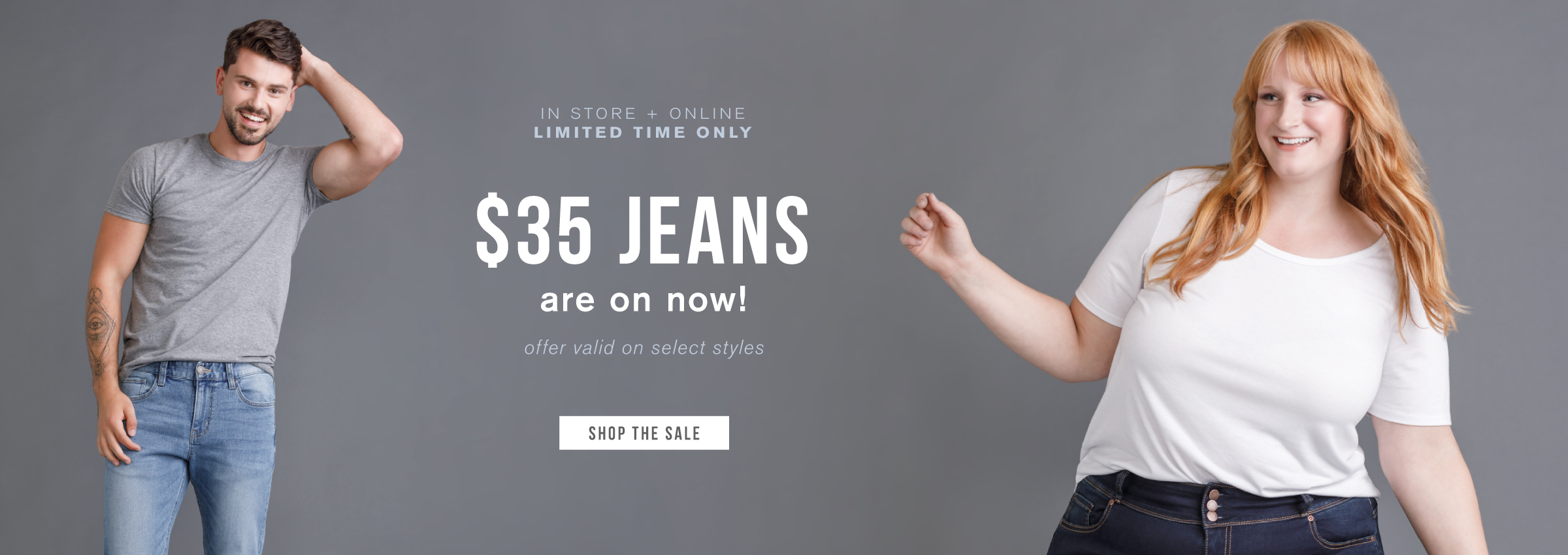 In store + online. Limited time only. $35 jeans are on now! Offer valid on select styles. Shop the sale.
