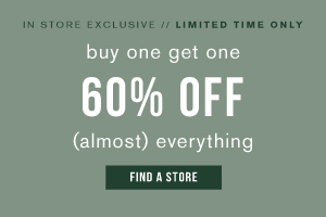 In store exclusive. Limited time only. Buy one get one 60% off (almost) everything. Find a store.