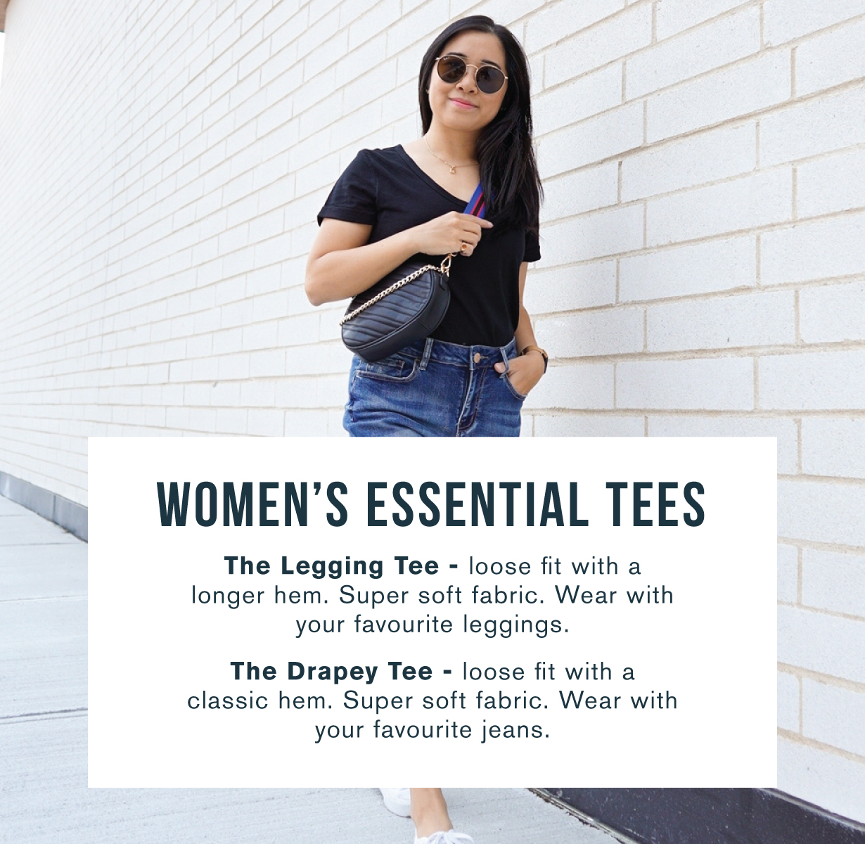 Women's essential tees. The legging tee - loose fit with a longer hem. Super soft fabric. Wear with your favourite leggings. The drapey tee - loose fit with a classic hem. Super soft fabric. Wear with your favourite jeans.