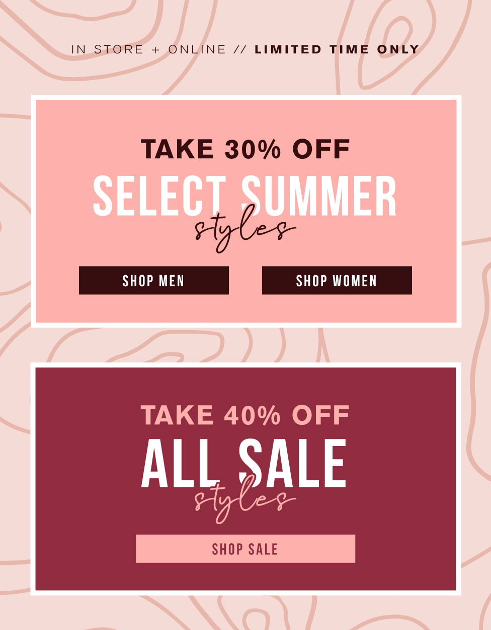 TAKE 30% OFF SELECT SUMMER STYLES - TAKE 40% OFF ALL SALE STYLES