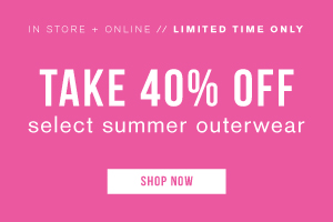 In store + online. Limited time only. Take 40% off select summer outerwear. Shop now.