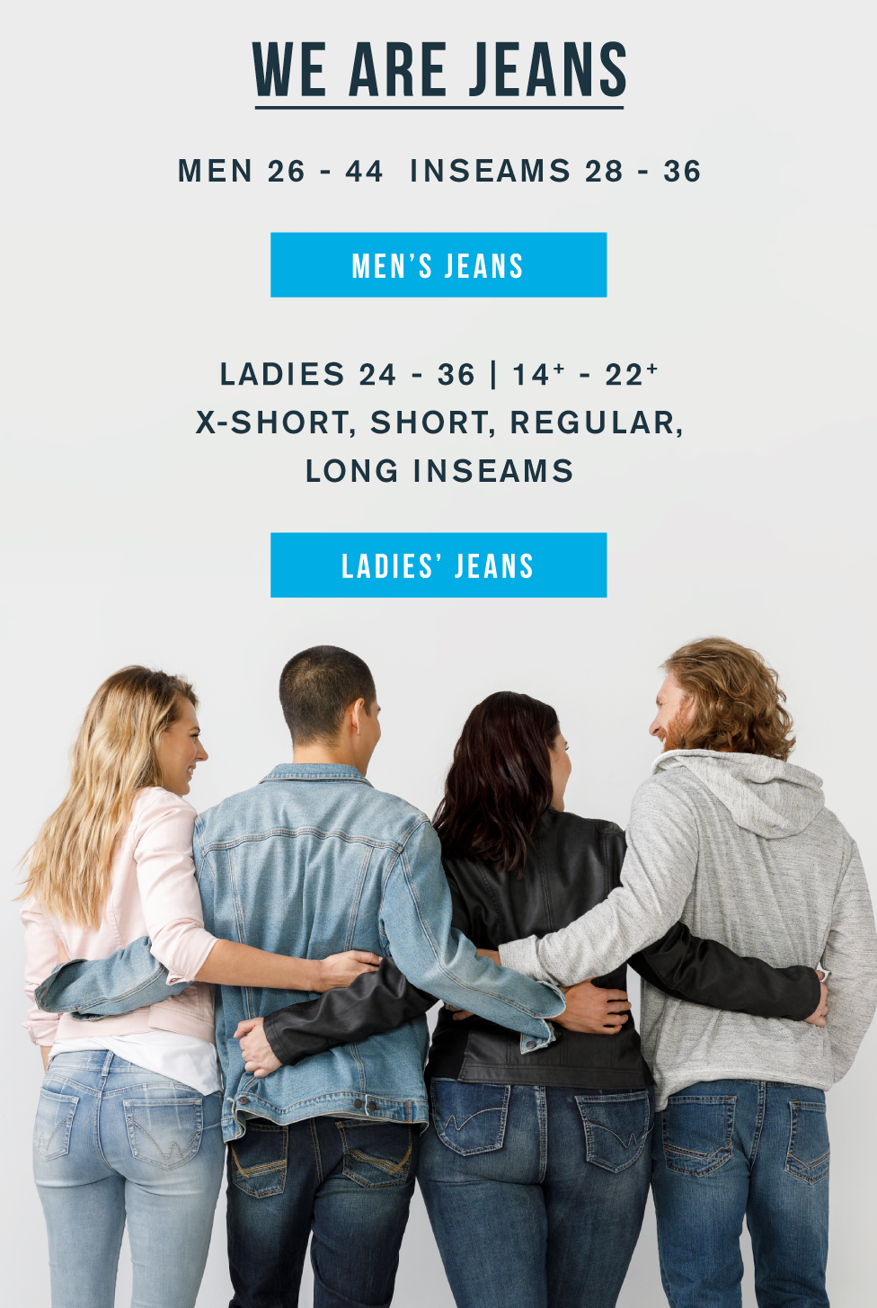 We are jeans. Men 26 - 44. Inseams 28 - 36. Men's jeans. Ladies 24 - 36 and 14+ - 22+. X-short, short, regular, long inseams. Ladies' jeans.