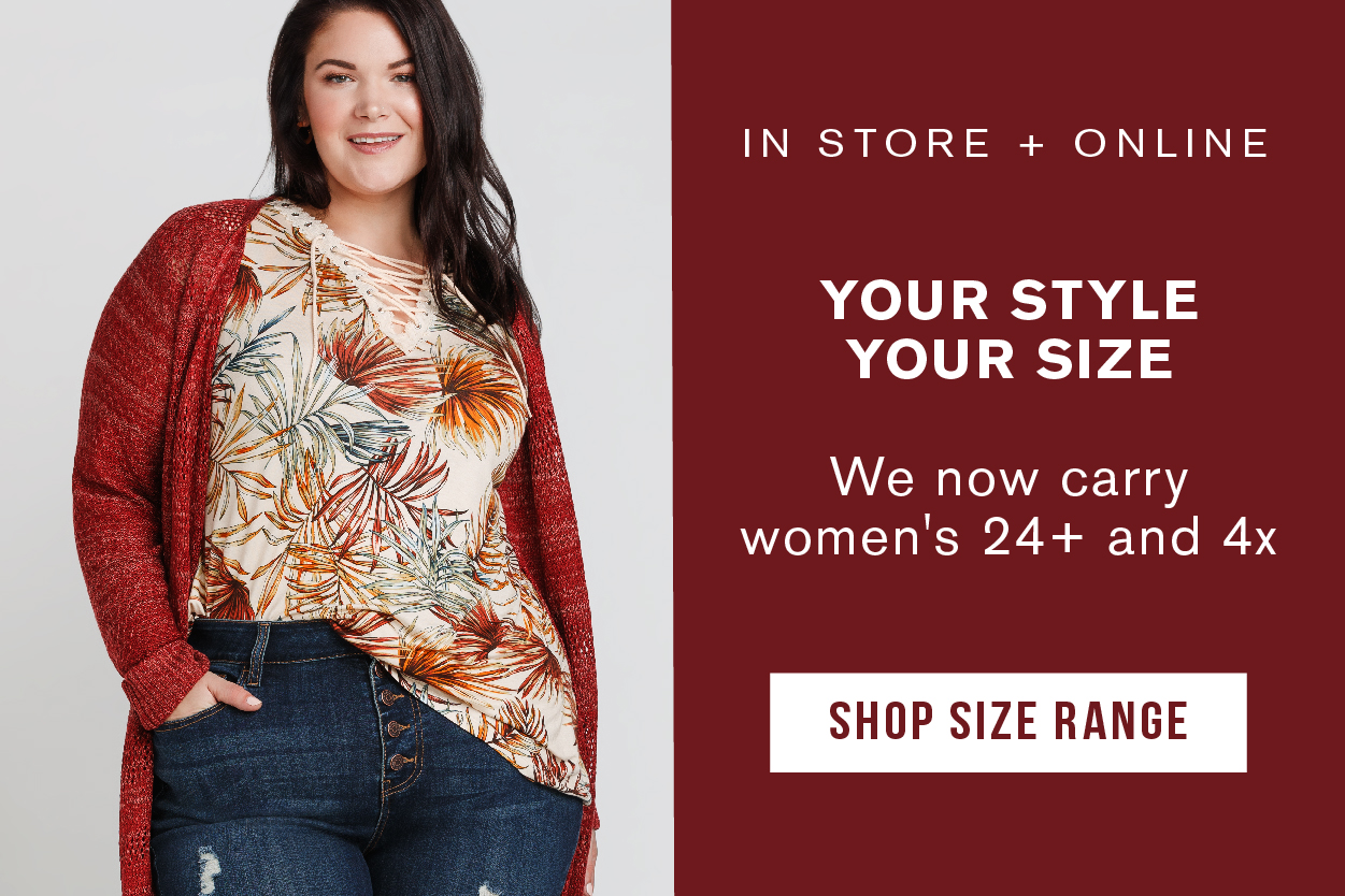 IN STORE + ONLINE. YOUR STYLE YOUR SIZE. WE NOW CARRY WOMEN'S 24+ AND 4X. SHOP OUR NEW EXTENDED SIZE RANGE.