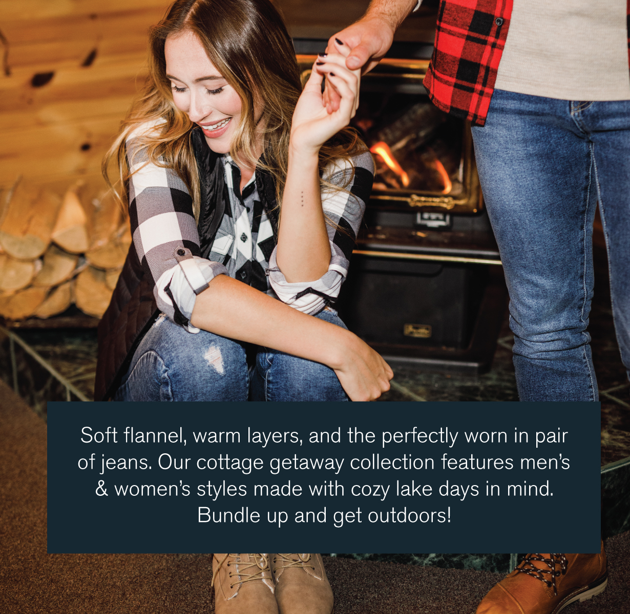 Soft flannel, warm layers, and the perfectly worn in pair of jeans. Our cottage getaway collection features men's & women's styles made with cozy lake days in mind. Bundle up and get outdoors!