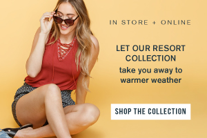 IN STORE + ONLINE. LET OUR RESORT COLLECTION TAKE YOU AWAY TO WARMER WEATHER. SHOP THE COLLECTION.