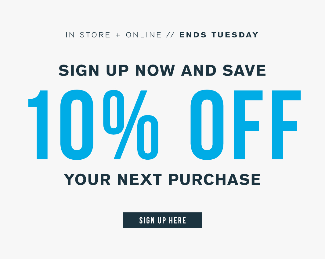 In store + online. Ends Tuesday. Sign up now and save 10% off your next purchase. Sign up here.