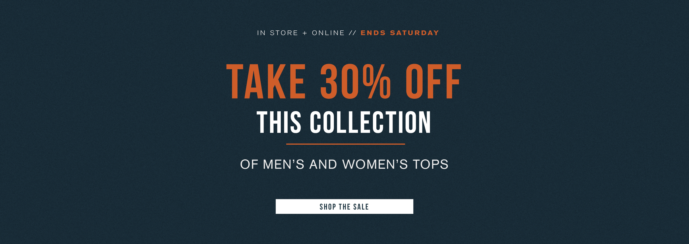 TAKE 30% OFF THIS COLLECTION OF MEN'S AND WOMEN'S TOPS