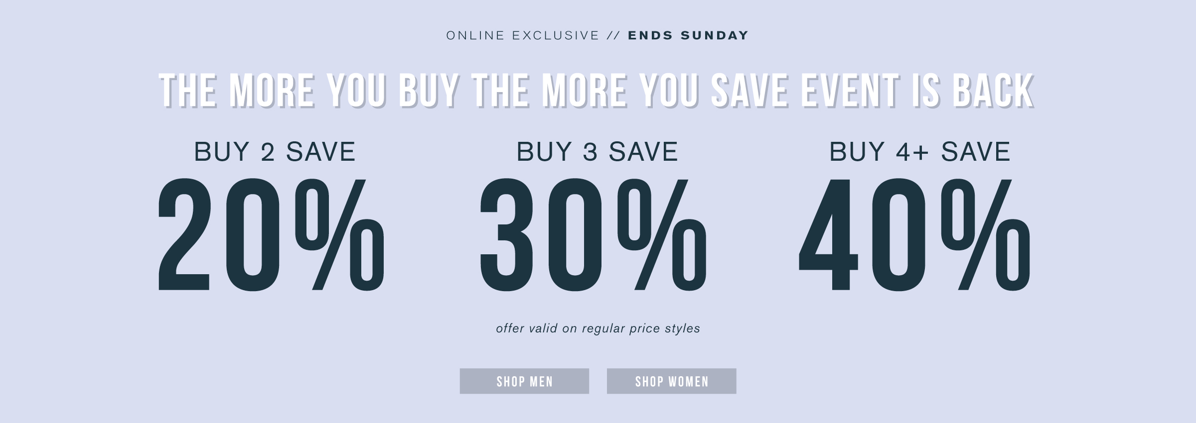 Online exclusive. Ends Sunday. The more you buy the more you save event is back. Buy 2 save 20%. Buy 3 save 30%. Buy 4+ save 40%. Offer valid on regular price styles. Shop men. Shop women.