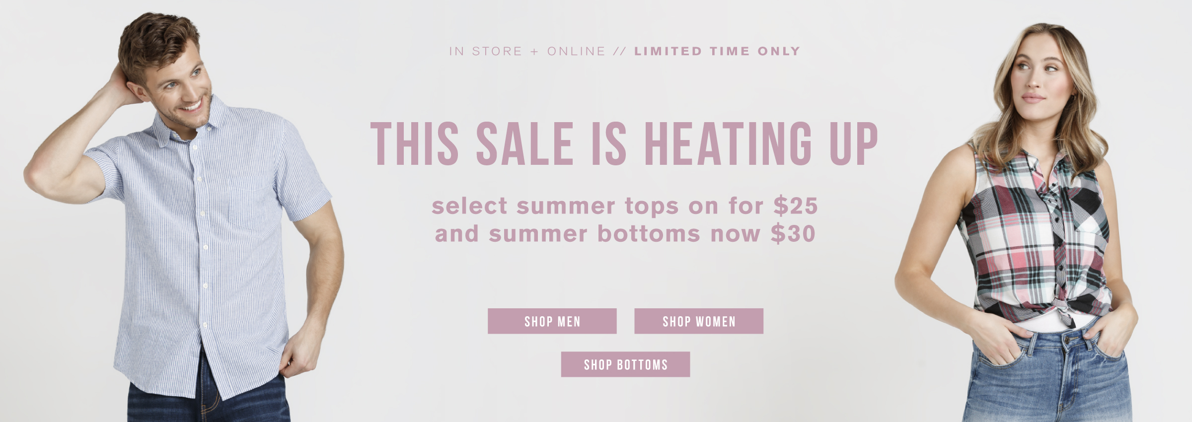 In store + online. Limited time only. This sale is heating up. Select summer tops on for $25 and summer bottoms now $30. Shop men. Shop women. Shop bottoms.