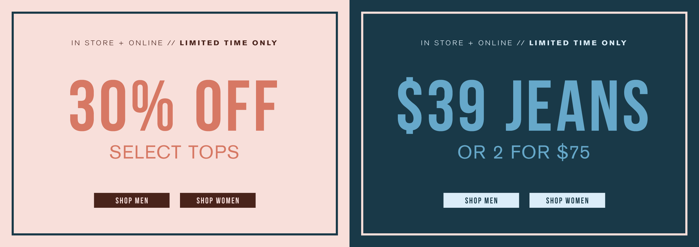 In store + online. Limited time only. Take 30% off select tops. Shop men. Shop women. In store + online. Limited time only. $39 jeans or 2 for $75. Shop men. Shop women.