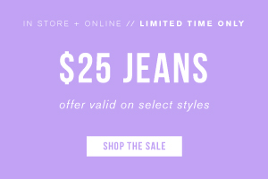In store + online. Limited time only. $25 jeans. Offer valid on select styles. Shop the sale.