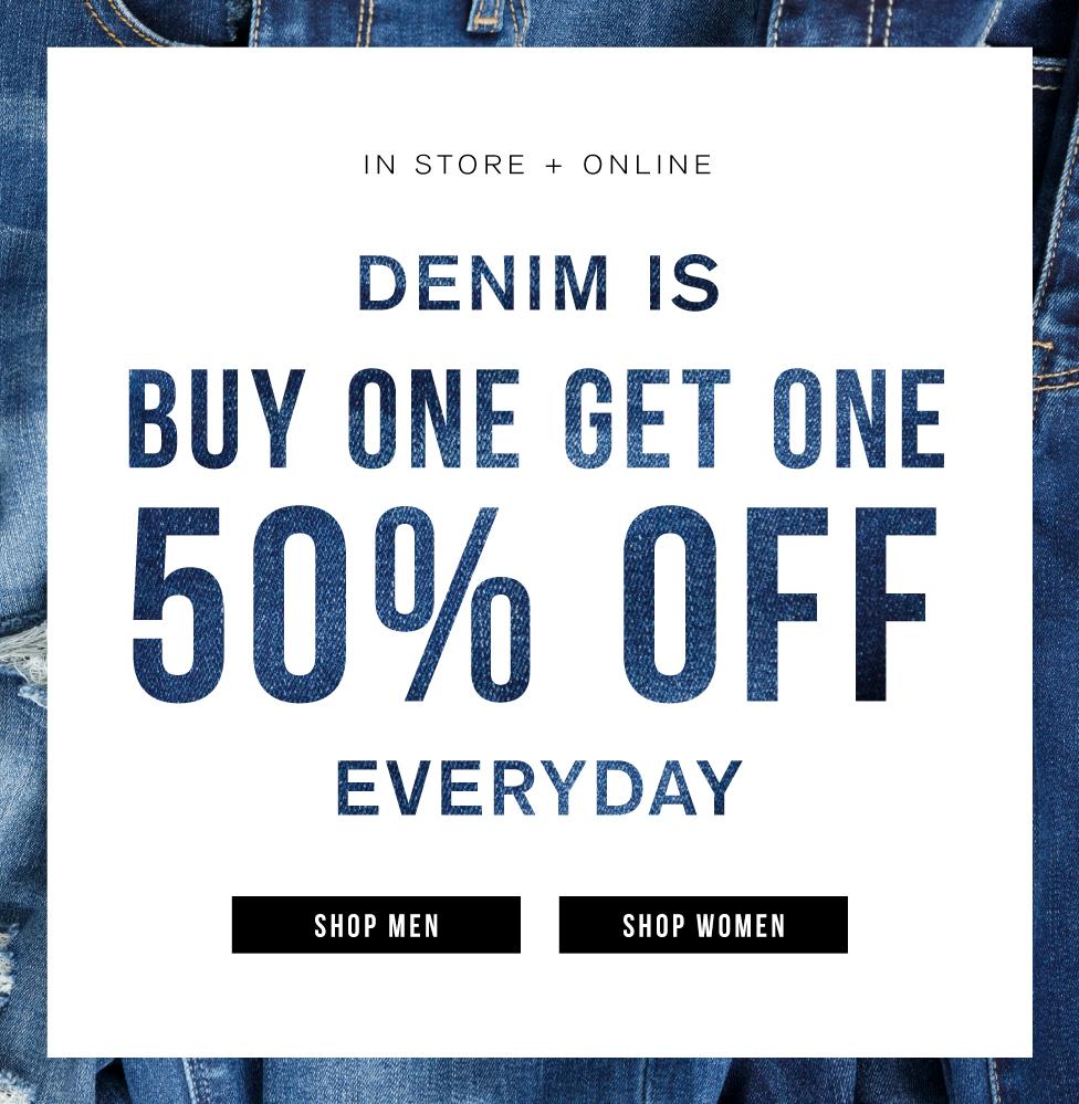 In store + online. Denim is buy one get one 50% off everyday. Shop men. Shop women.