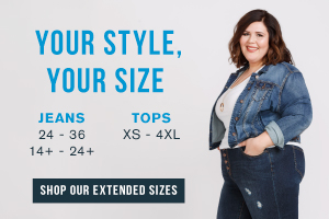 IN STORE + ONLINE - YOUR STYLE, YOUR SIZE - JEANS 24 - 36 14+ - 24+ - TOPS XS - 4XL - SHOP OUR EXTENDED SIZES