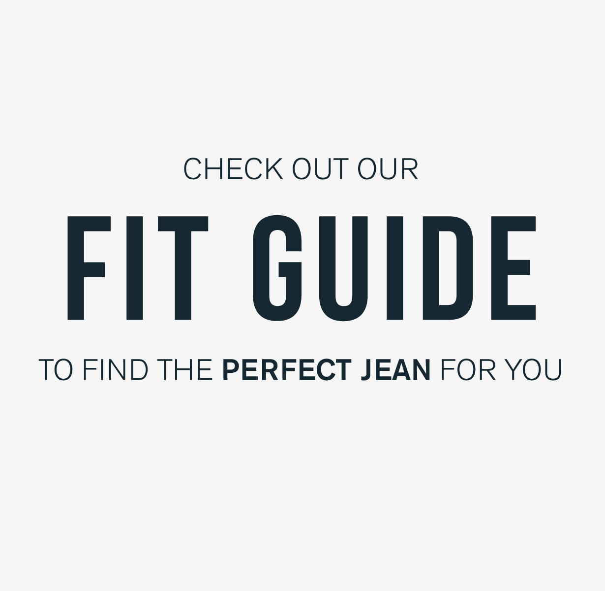 Check out our fit guide to find the perfect jean for you.