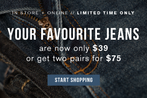 In store and online. Limited time only. Your favourite jeans are now only $39 or get two pairs for $75.