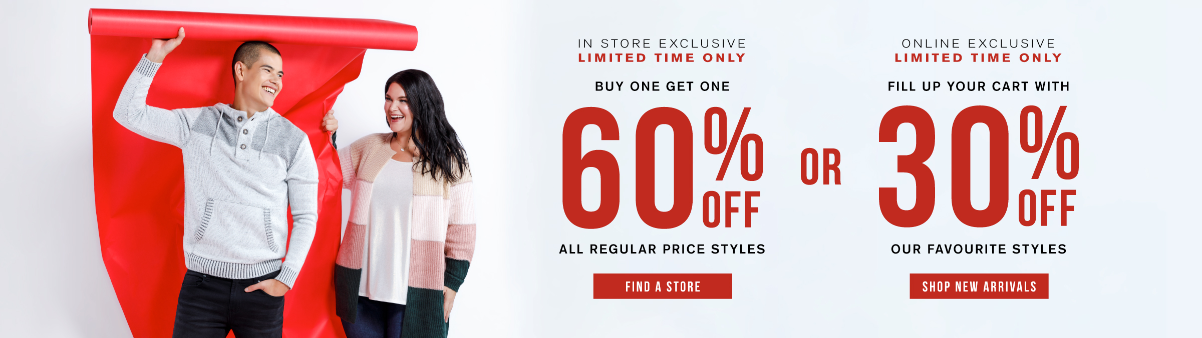 In store exclusive. Limited time only. Buy one get one 60% off all regular price styles. Find a store. Online exclusive. Limited time only. Fill up your cart with 30% off our favourite styles. Shop new arrivals.