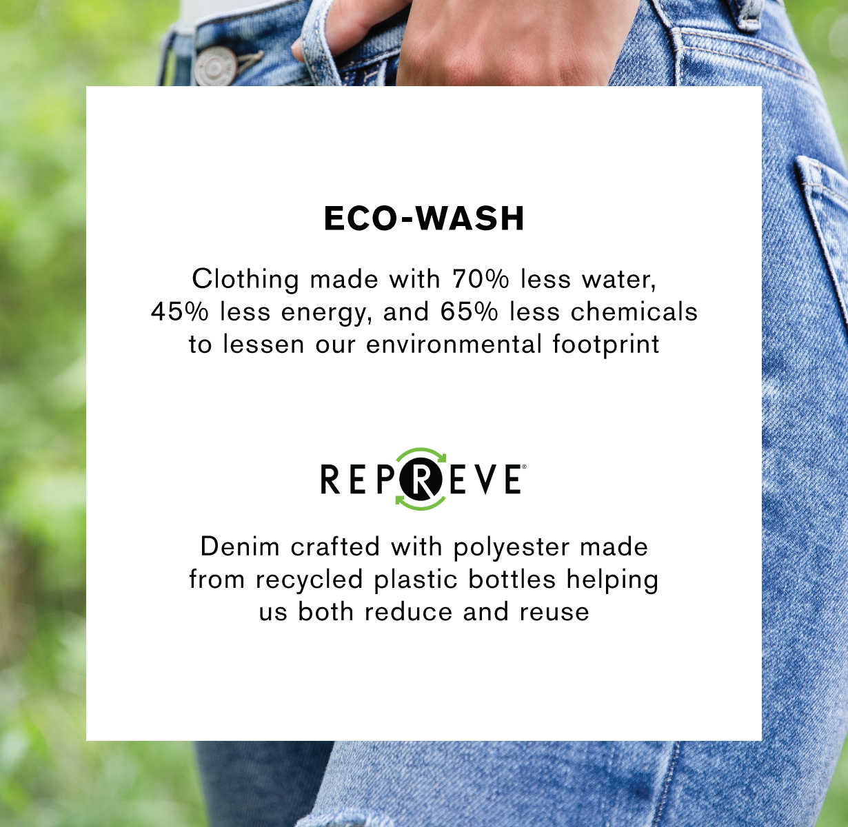 Eco-wash. Clothing made with 70% less water, 45% less energy, and 65% less chemicals to lessen our environmental footprint. Repreve. Denim crafted with polyester made from recycled plastic bottles helping us both reduce and reuse.